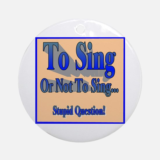 To Sing or Not To Sing Ornament (Round)