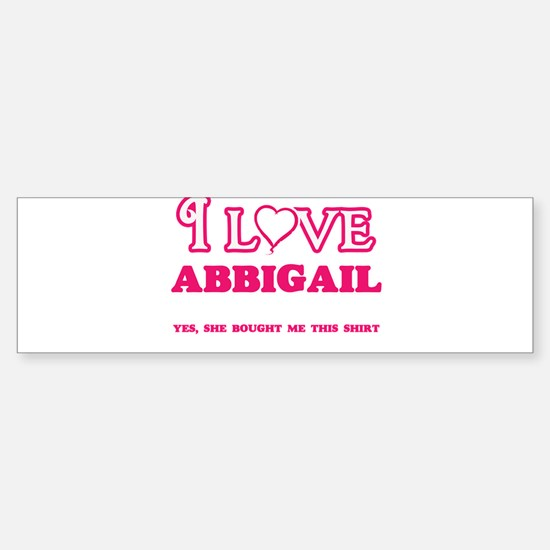 I Love Abbigail - She bought me thi Bumper Bumper Bumper Sticker