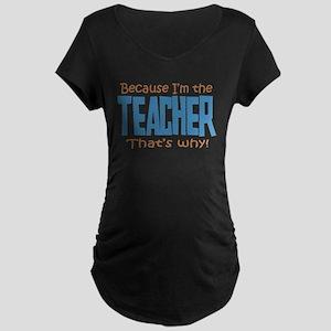 Because I'm the Teacher Maternity Dark T-Shirt