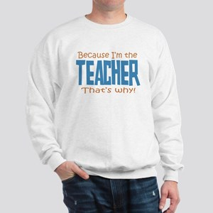 Because I'm the Teacher Sweatshirt