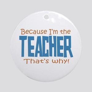 Because I'm the Teacher Ornament (Round)