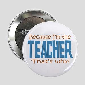"Because I'm the Teacher 2.25"" Button"
