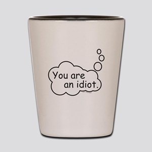 You are an idiot. Shot Glass