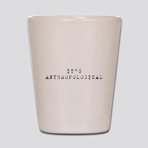 It's Anthropological Shot Glass
