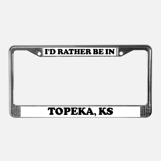 Rather be in Topeka License Plate Frame