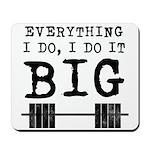 Everything i do i do it big Mousepad