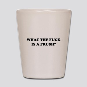 What The Fuck Is A Frush? Shot Glass