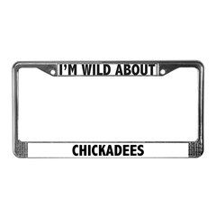I'm Wild About Chickadees License Plate Frame