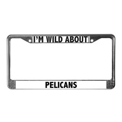 I'm Wild About Pelicans License Plate Frame