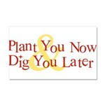 Plant You Now & Dig You Later Car Magnet 20 x