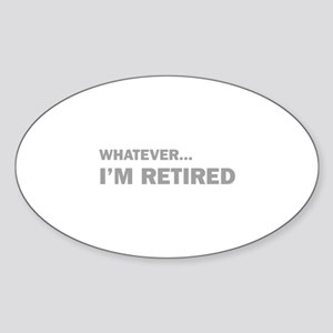 Whatever...I'm Retired. Sticker (Oval)