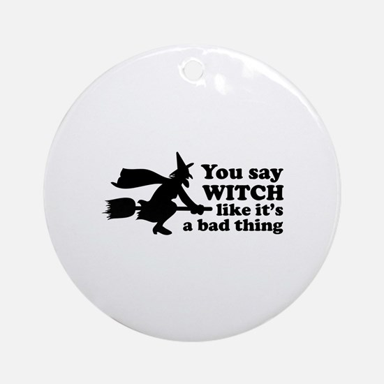 You say witch Ornament (Round)