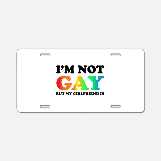 I'm not gay but my girlfriend is Aluminum License