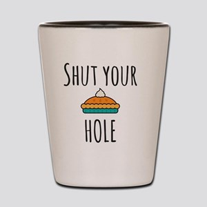 Shut Your Pie Hole Shot Glass