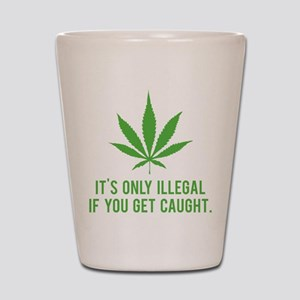 It's only illegal if ... Shot Glass