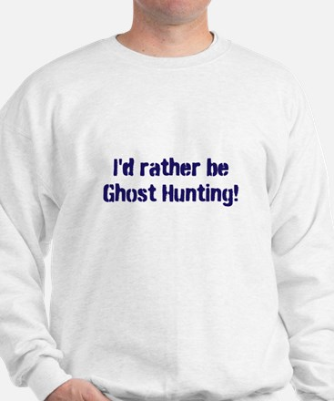 I'd Rather Be Ghost Hunting! Sweatshirt