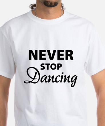 Never stop Dancing White T-Shirt