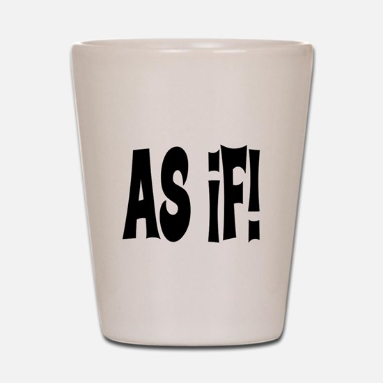 AS IF! ~ CLUELESS Shot Glass
