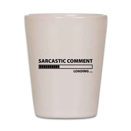 Sarcastic Comment Loading Shot Glass