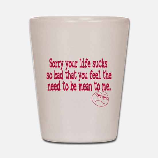 Sorry your life sucks Shot Glass