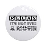 Relax: It's not even a Movie! Ornament (Round)
