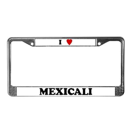I Love Mexicali License Plate Frame