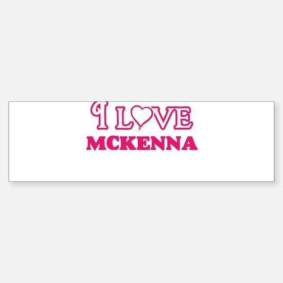 I Love Mckenna Bumper Bumper Bumper Sticker