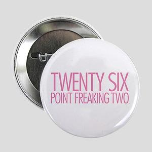 "Twenty Six Point Freaking Two 2.25"" Button"