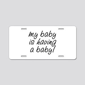 My baby is having a baby! Aluminum License Plate