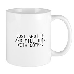 """""""Just shut up and fill this with coffee"""""""