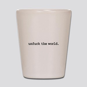 unfuck the world. Shot Glass