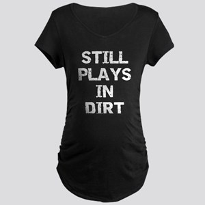 Still Plays in Dirt Maternity Dark T-Shirt