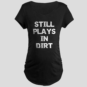 Still Plays in Dirt Maternity Dark T-Shirt