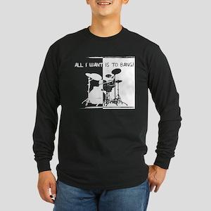 I want to bang -- Mens Long Sleeve Dark T-Shirt