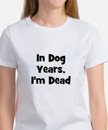 In Dog Years, I'm Dead Women's T-Shirt