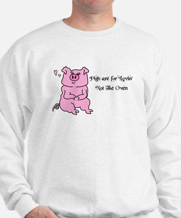 PIGS ARE FOR LOVIN,NOT THE OVEN! Sweatshirt