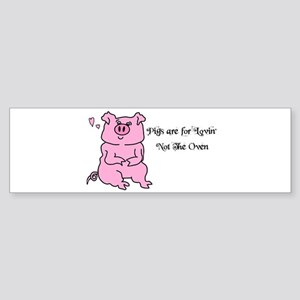 PIGS ARE FOR LOVIN,NOT THE OVEN! Bumper Sticker