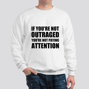 If You're Not Outraged Sweatshirt