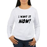 I want it now! Women's Long Sleeve T-Shirt