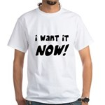 I want it now! White T-Shirt