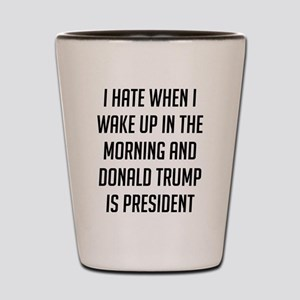I Hate When I Wake Up Anti Trump Shot Glass