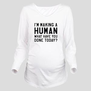 I'm Making A Human Long Sleeve Maternity T-Shirt