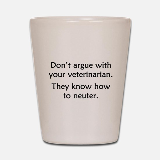 Don't Argue With Your Vet Shot Glass