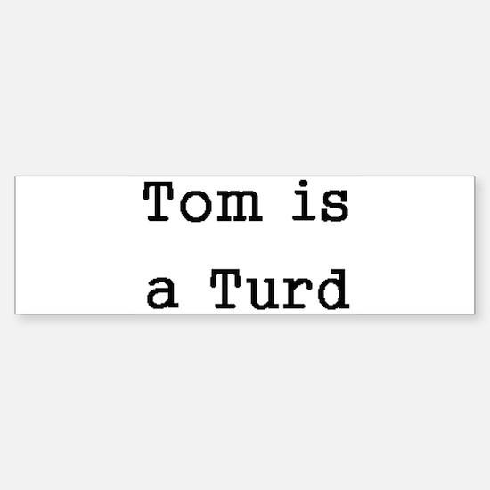 Tom is a Turd Bumper Bumper Bumper Sticker