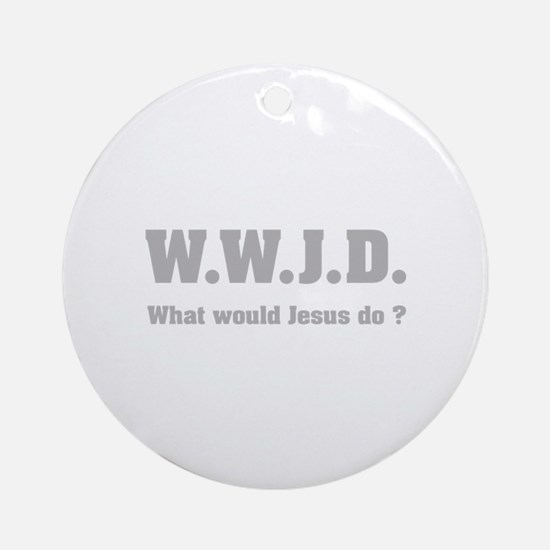 What would Jesus do ? Ornament (Round)