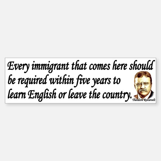 Teddy Roosevelt Quote - Every Immigrant Bumper Bumper Sticker