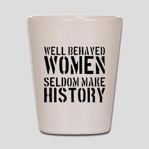 Well Behaved Women Seldom Make History Shot Glass