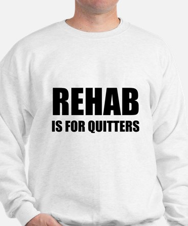 Rehab is for quitters Sweatshirt