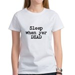 Sleep When Yer Dead Women's T-Shirt