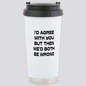 I'd Agree With You But Stainless Steel Travel Mug